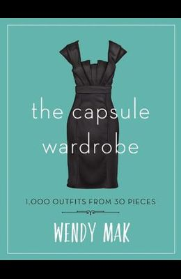 The Capsule Wardrobe: 1,000 Outfits from 30 Pieces
