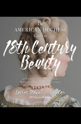 The American Duchess Guide to 18th Century Beauty: 40 Projects for Period-Accurate Hairstyles, Makeup and Accessories