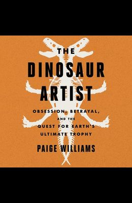 The Dinosaur Artist Lib/E: Obsession, Betrayal, and the Quest for Earth's Ultimate Trophy
