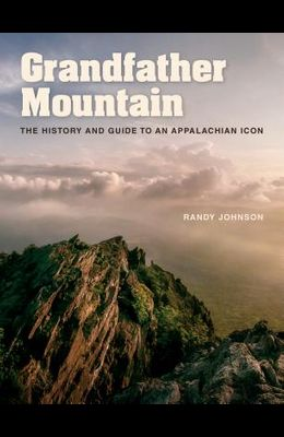 Grandfather Mountain: The History and Guide to an Appalachian Icon