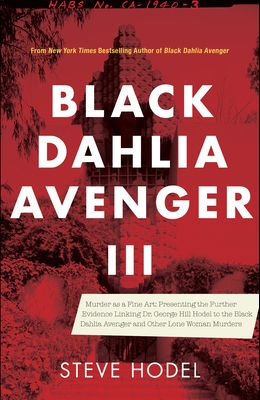 Black Dahlia Avenger III: Murder as a Fine Art: Presenting the Further Evidence Linking Dr. George Hill Hodel to the Black Dahlia and Other Lone
