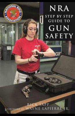 The Nra Step-By-Step Guide to Gun Safety: How to Care For, Use, and Store Your Firearms