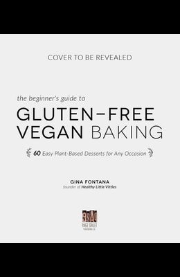 The Beginner's Guide to Gluten-Free Vegan Baking: 60 Easy Plant-Based Desserts for Any Occasion