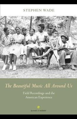 The Beautiful Music All Around Us: Field Recordings and the American Experience [With CD (Audio)]