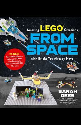 Incredible Lego Creations from Space with Bricks You Already Have: 25 New Spaceships, Rovers, Aliens and Other Fun Projects to Expand Your Lego Univer