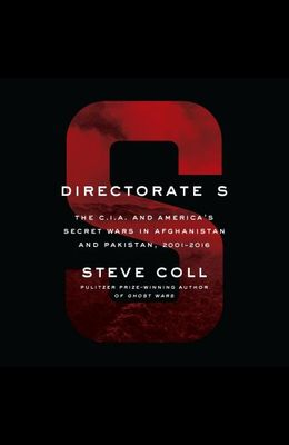 Directorate S: The C.I.A. and America's Secret Wars in Afghanistan and Pakistan