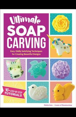 Ultimate Soap Carving: Easy, Oddly Satisfying Techniques for Creating Beautiful Designs--40+ Step-By-Step Tutorials