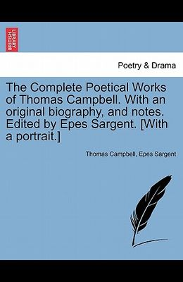 The Complete Poetical Works of Thomas Campbell. with an Original Biography, and Notes. Edited by Epes Sargent. [With a Portrait.]