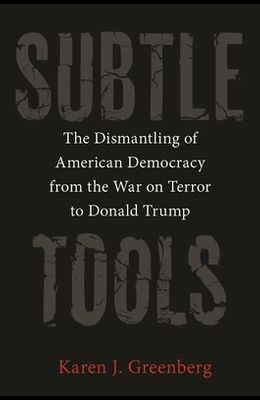 Subtle Tools: The Dismantling of American Democracy from the War on Terror to Donald Trump