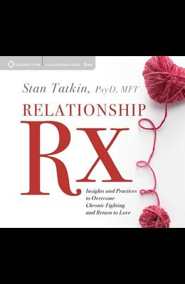 Relationship RX: Insights and Practices to Overcome Chronic Fighting and Return to Love