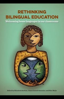 Rethinking Bilingual Education: Welcoming Home Languages Into Our Classrooms