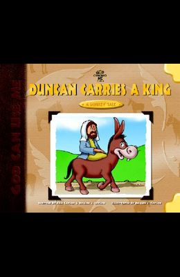 Duncan Carries a King: A Donkey's Tale (God Can Use Me Series)