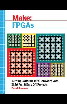 Make: FPGAs: Turning Software Into Hardware with Eight Fun and Easy DIY Projects