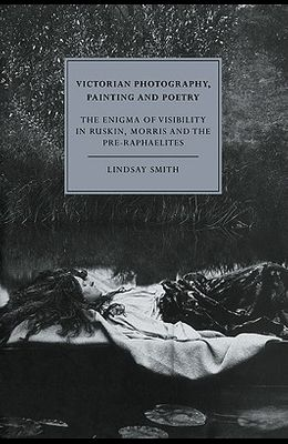 Victorian Photography, Painting and Poetry: The Enigma of Visibility in Ruskin, Morris and the Pre-Raphaelites