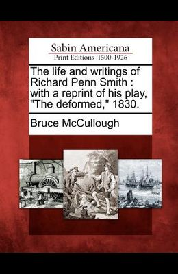 The Life and Writings of Richard Penn Smith: With a Reprint of His Play, The Deformed, 1830.