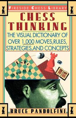 Chess Thinking: The Visual Dictionary of Chess Moves, Rules, Strategies and Concepts