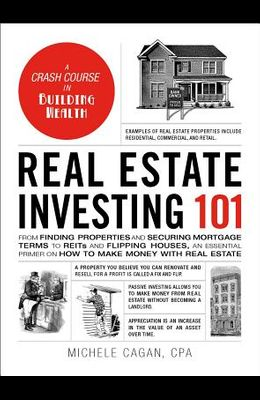 Real Estate Investing 101: From Finding Properties and Securing Mortgage Terms to Reits and Flipping Houses, an Essential Primer on How to Make M