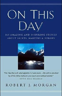 On This Day 365 Amazing And Inspiring Stories About Saints, Martyrs And Heroes