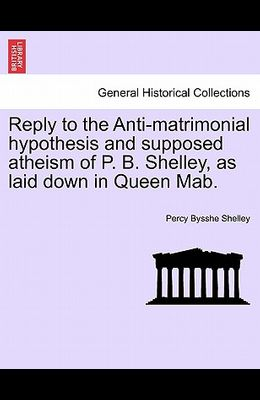 Reply to the Anti-Matrimonial Hypothesis and Supposed Atheism of P. B. Shelley, as Laid Down in Queen Mab.