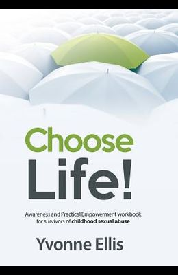 Choose Life!: Awareness and Practical Empowerment workbook for survivors of sexual abuse