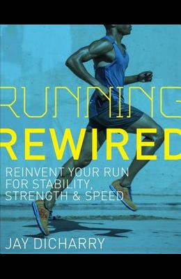 Running Rewired: Reinvent Your Run for Stability, Strength, and Speed