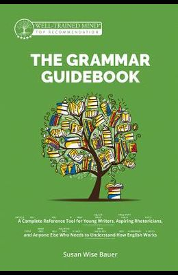 The Grammar Guidebook: A Complete Reference Tool for Young Writers, Aspiring Rhetoricians, and Anyone Else Who Needs to Understand How Englis