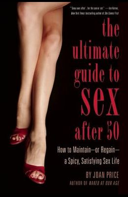The Ultimate Guide to Sex After Fifty: How to Maintain or Regain a Spicy, Satisfying Sex Life