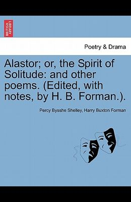 Alastor; Or, the Spirit of Solitude: And Other Poems. (Edited, with Notes, by H. B. Forman.).