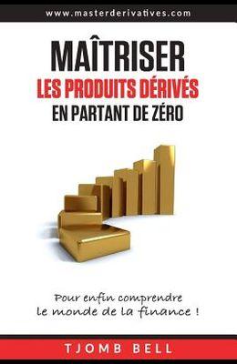 Maitriser les produits derives en partant de zero: Pour enfin comprendre le monde de la finance !