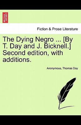 The Dying Negro ... [By T. Day and J. Bicknell.] Second Edition, with Additions.