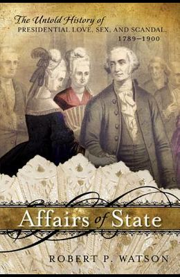 Affairs of State: The Untold History of Presidential Love, Sex, and Scandal, 1789-1900