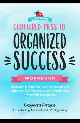 Cluttered Mess to Organized Success Workbook: Declutter and Organize Your Home and Life with Over 100 Checklists and Worksheets (Plus Free Full Downlo