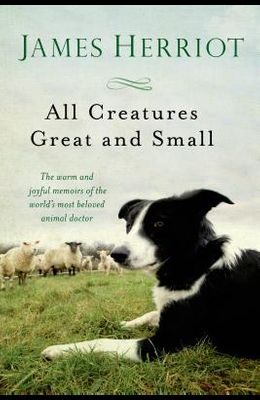 All Creatures Great and Small: The Warm and Joyful Memoirs of the Worlds Most Beloved Animal Doctor