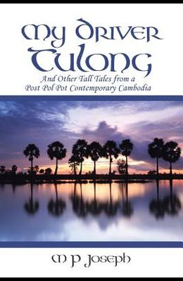 My Driver Tulong: And Other Tall Tales from a Post Pol Pot Contemporary Cambodia