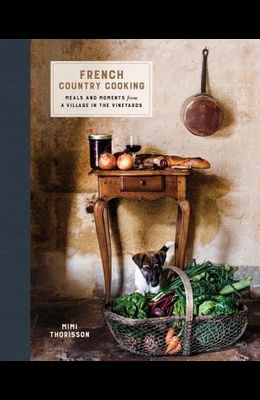 French Country Cooking: Meals and Moments from a Village in the Vineyards: A Cookbook