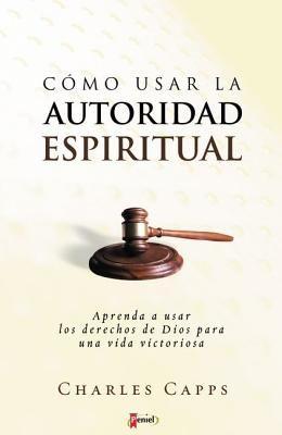 Como Usar la Autoridad Espiritual: Aprenda A Usar los Derechos de Dios Para una Vida Victoriosa