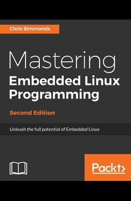 Mastering Embedded Linux Programming - Second Edition: Unleash the full potential of Embedded Linux with Linux 4.9 and Yocto Project 2.2 (Morty) Updat