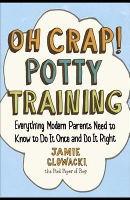 Oh Crap! Potty Training, Volume 1: Everything Modern Parents Need to Know to Do It Once and Do It Right