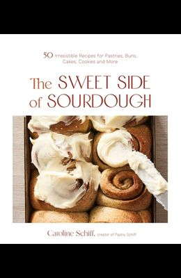 The Sweet Side of Sourdough: 60 Irresistible Recipes for Pastries, Buns, Cakes, Cookies and More