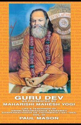 Guru Dev as Presented by Maharishi Mahesh Yogi: Life & Teachings of Swami Brahmananda Saraswati Shankaracharya of Jyotirmath (1941-1953) Vol. III