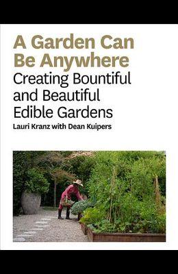 A Garden Can Be Anywhere: Creating Bountiful and Beautiful Edible Gardens