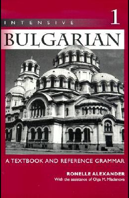 Intensive Bulgarian: A Textbook and Reference Grammar, Volume 1