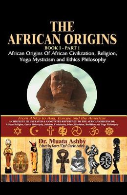 The African Origins of African Civilization, Mystic Religion, Yoga Mystical Spirituality and Ethics Philosophy Volume 1