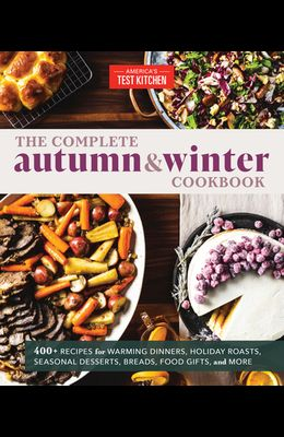 The Complete Autumn and Winter Cookbook: 550+ Recipes for Warming Dinners, Holiday Roasts, Seasonal Desserts, Breads, Foo D Gifts, and More
