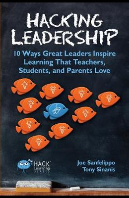 Hacking Leadership: 10 Ways Great Leaders Inspire Learning That Teachers, Students, and Parents Love