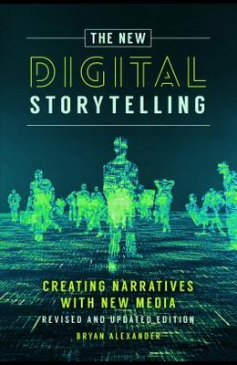 The New Digital Storytelling: Creating Narratives with New Media--Revised and Updated Edition