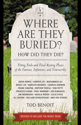 Where Are They Buried? (Revised and Updated): How Did They Die? Fitting Ends and Final Resting Places of the Famous, Infamous, and Noteworthy