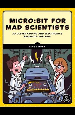 Micro: Bit for Mad Scientists: 30 Clever Coding and Electronics Projects for Kids