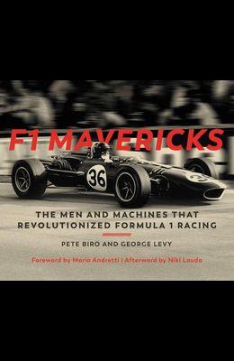 F1 Mavericks: The Men and Machines That Revolutionized Formula 1 Racing