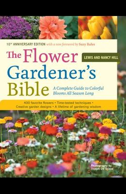 The Flower Gardener's Bible: A Complete Guide to Colorful Blooms All Season Long: 400 Favorite Flowers, Time-Tested Techniques, Creative Garden Des